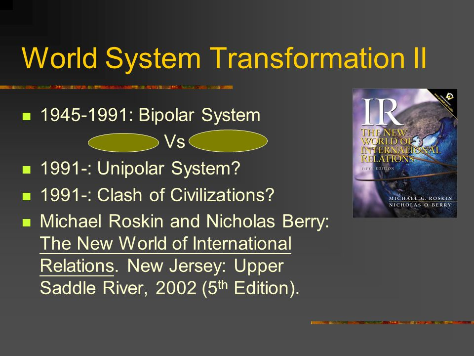 World System Transformation II 1945-1991: Bipolar System Vs 1991-: Unipolar System? 1991-: Clash of Civilizations? Michael Roskin and Nicholas Berry: