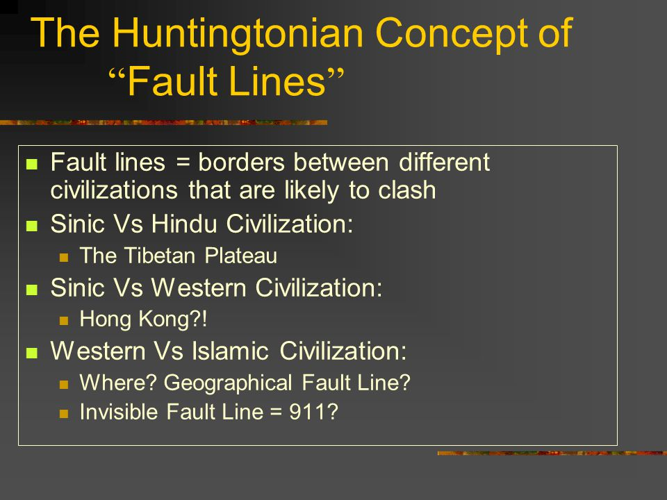 The Huntingtonian Concept of Fault Lines Fault lines = borders between different civilizations that are likely to clash Sinic Vs Hindu Civilization: The Tibetan Plateau Sinic Vs Western Civilization: Hong Kong .