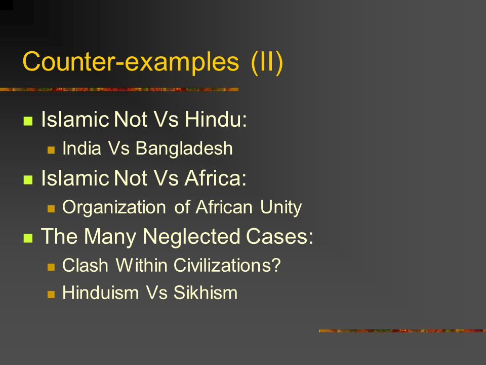 Counter-examples (II) Islamic Not Vs Hindu: India Vs Bangladesh Islamic Not Vs Africa: Organization of African Unity The Many Neglected Cases: Clash W