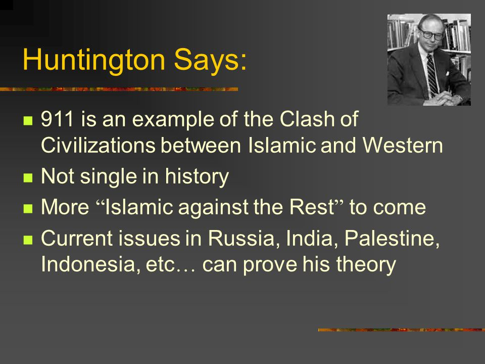 Huntington Says: 911 is an example of the Clash of Civilizations between Islamic and Western Not single in history More Islamic against the Rest to come Current issues in Russia, India, Palestine, Indonesia, etc … can prove his theory