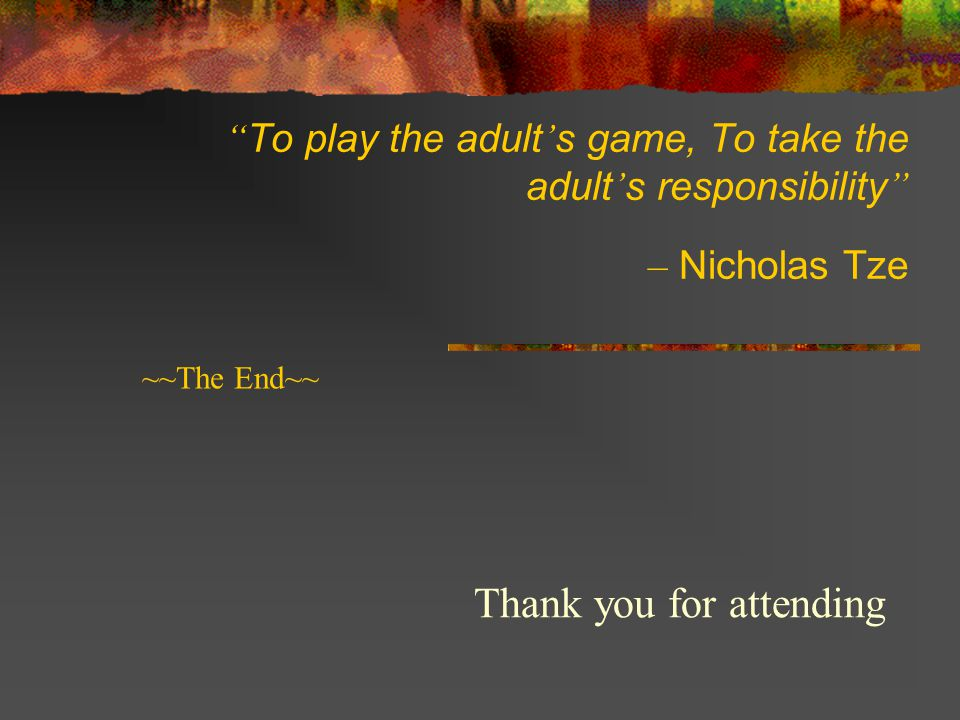 To play the adult ' s game, To take the adult ' s responsibility – Nicholas Tze Thank you for attending ~~The End~~
