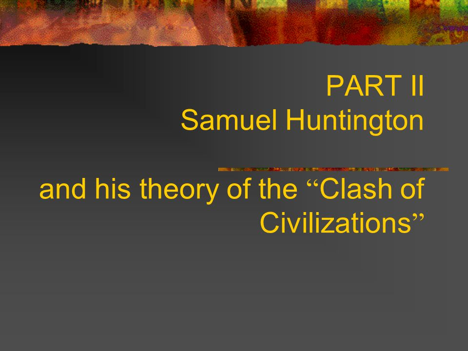 "PART II Samuel Huntington and his theory of the "" Clash of Civilizations """