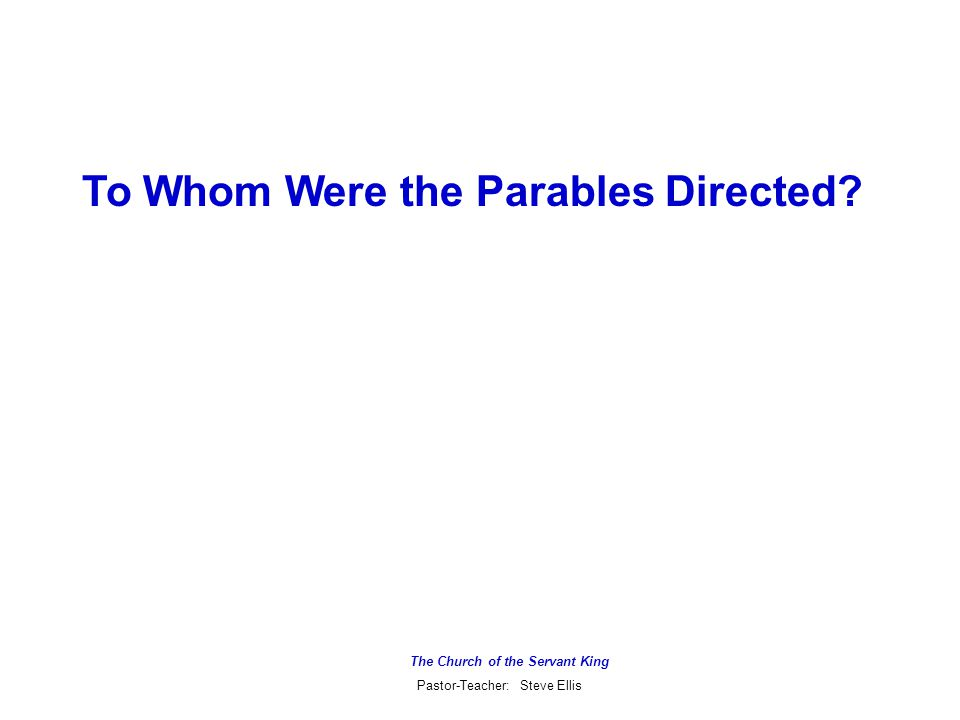 The Church of the Servant King Pastor-Teacher: Steve Ellis To Whom Were the Parables Directed