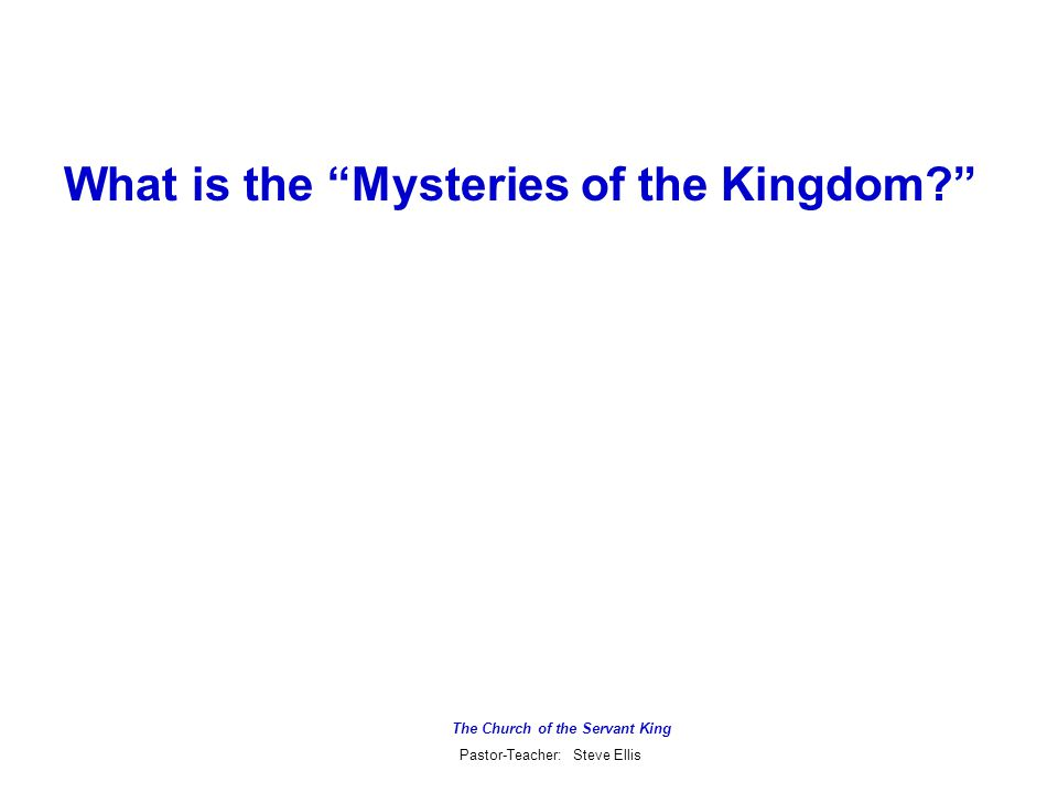 The Church of the Servant King Pastor-Teacher: Steve Ellis What is the Mysteries of the Kingdom?
