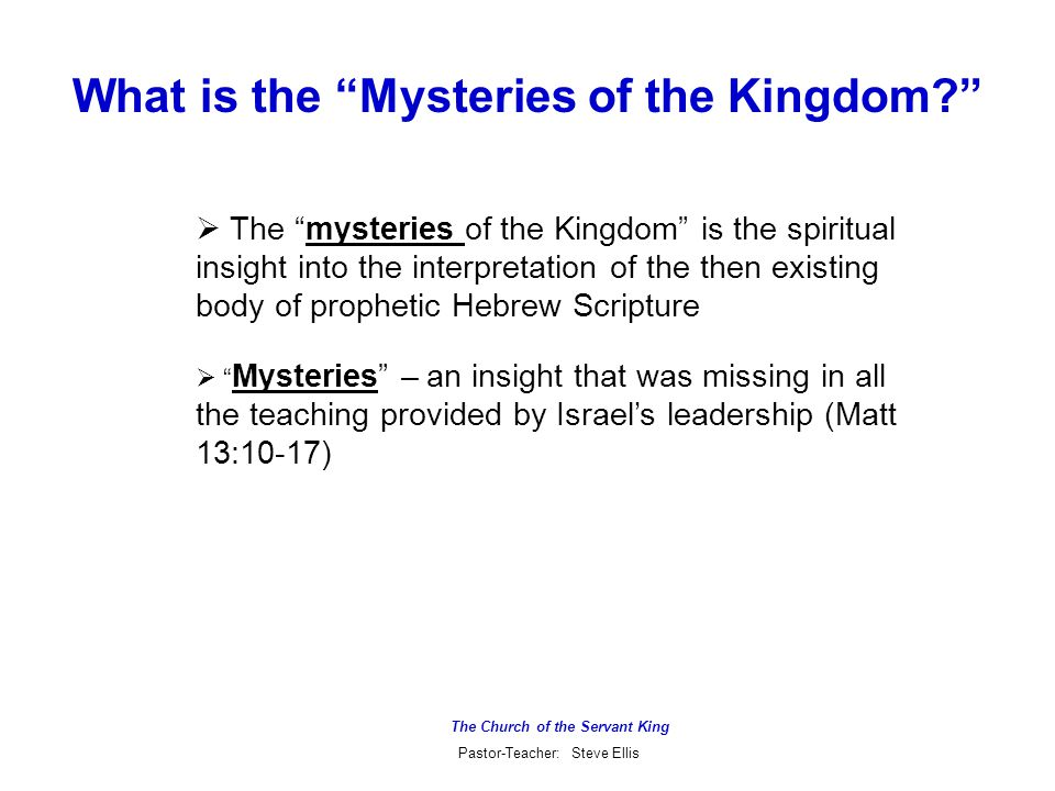 The Church of the Servant King Pastor-Teacher: Steve Ellis What is the Mysteries of the Kingdom  The mysteries of the Kingdom is the spiritual insight into the interpretation of the then existing body of prophetic Hebrew Scripture  Mysteries – an insight that was missing in all the teaching provided by Israel's leadership (Matt 13:10-17)
