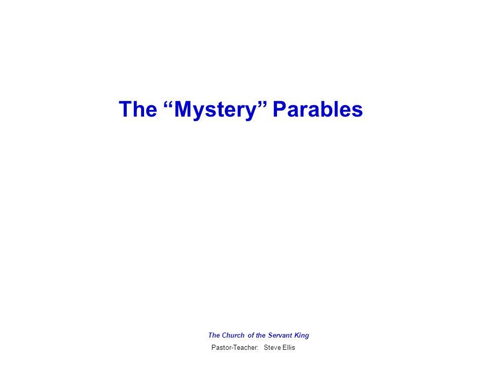The Church of the Servant King Pastor-Teacher: Steve Ellis The Mystery Parables