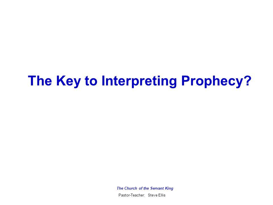 The Church of the Servant King Pastor-Teacher: Steve Ellis The Key to Interpreting Prophecy