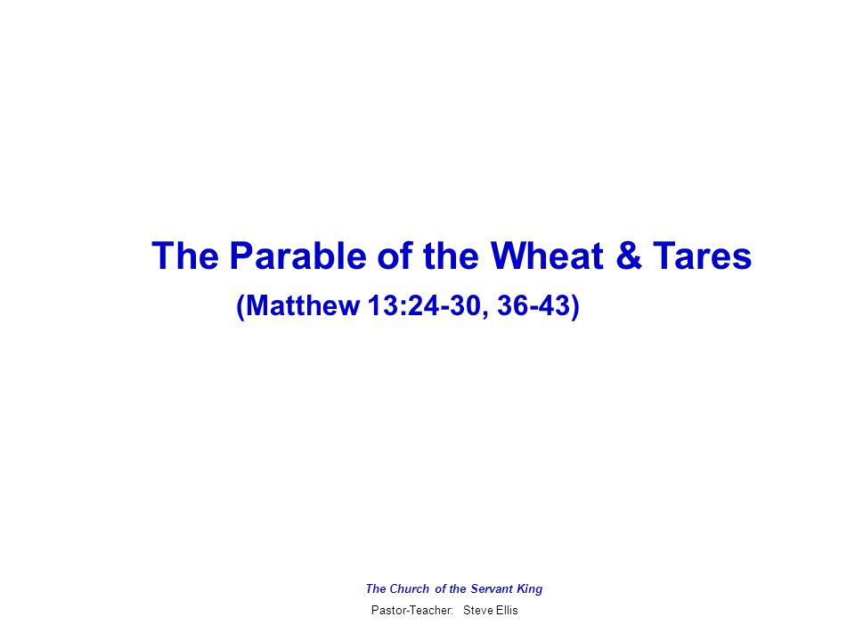 The Church of the Servant King Pastor-Teacher: Steve Ellis The Parable of the Wheat & Tares (Matthew 13:24-30, 36-43)