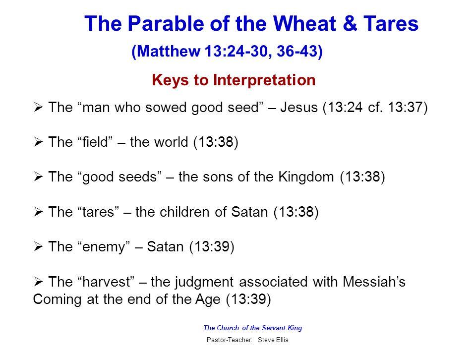 The Church of the Servant King Pastor-Teacher: Steve Ellis The Parable of the Wheat & Tares (Matthew 13:24-30, 36-43) Keys to Interpretation  The man who sowed good seed – Jesus (13:24 cf.