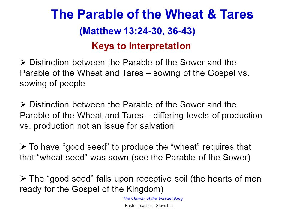 The Church of the Servant King Pastor-Teacher: Steve Ellis The Parable of the Wheat & Tares (Matthew 13:24-30, 36-43) Keys to Interpretation  Distinction between the Parable of the Sower and the Parable of the Wheat and Tares – sowing of the Gospel vs.