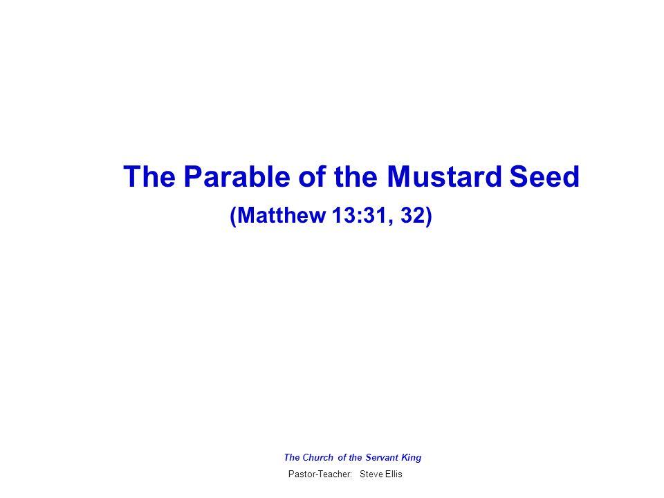 The Church of the Servant King Pastor-Teacher: Steve Ellis The Parable of the Mustard Seed (Matthew 13:31, 32)