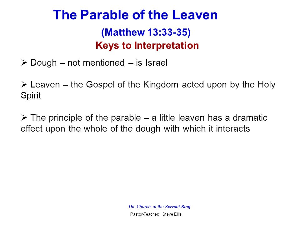 The Church of the Servant King Pastor-Teacher: Steve Ellis The Parable of the Leaven (Matthew 13:33-35) Keys to Interpretation  Dough – not mentioned – is Israel  Leaven – the Gospel of the Kingdom acted upon by the Holy Spirit  The principle of the parable – a little leaven has a dramatic effect upon the whole of the dough with which it interacts