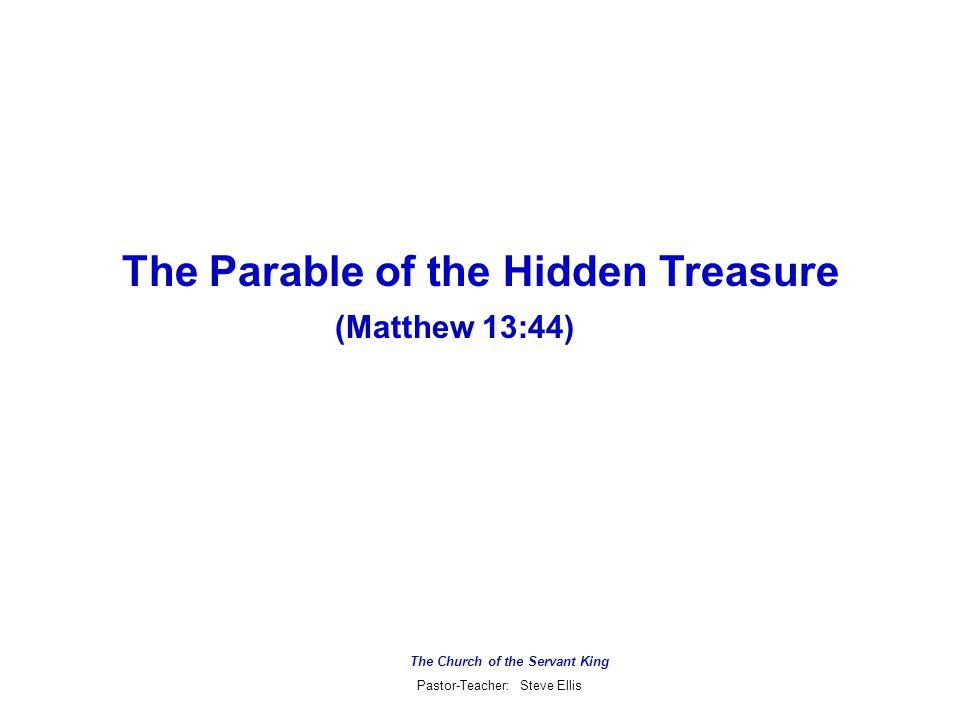 The Church of the Servant King Pastor-Teacher: Steve Ellis The Parable of the Hidden Treasure (Matthew 13:44)