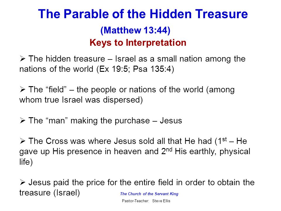 The Church of the Servant King Pastor-Teacher: Steve Ellis The Parable of the Hidden Treasure (Matthew 13:44) Keys to Interpretation  The hidden treasure – Israel as a small nation among the nations of the world (Ex 19:5; Psa 135:4)  The field – the people or nations of the world (among whom true Israel was dispersed)  The man making the purchase – Jesus  The Cross was where Jesus sold all that He had (1 st – He gave up His presence in heaven and 2 nd His earthly, physical life)  Jesus paid the price for the entire field in order to obtain the treasure (Israel)