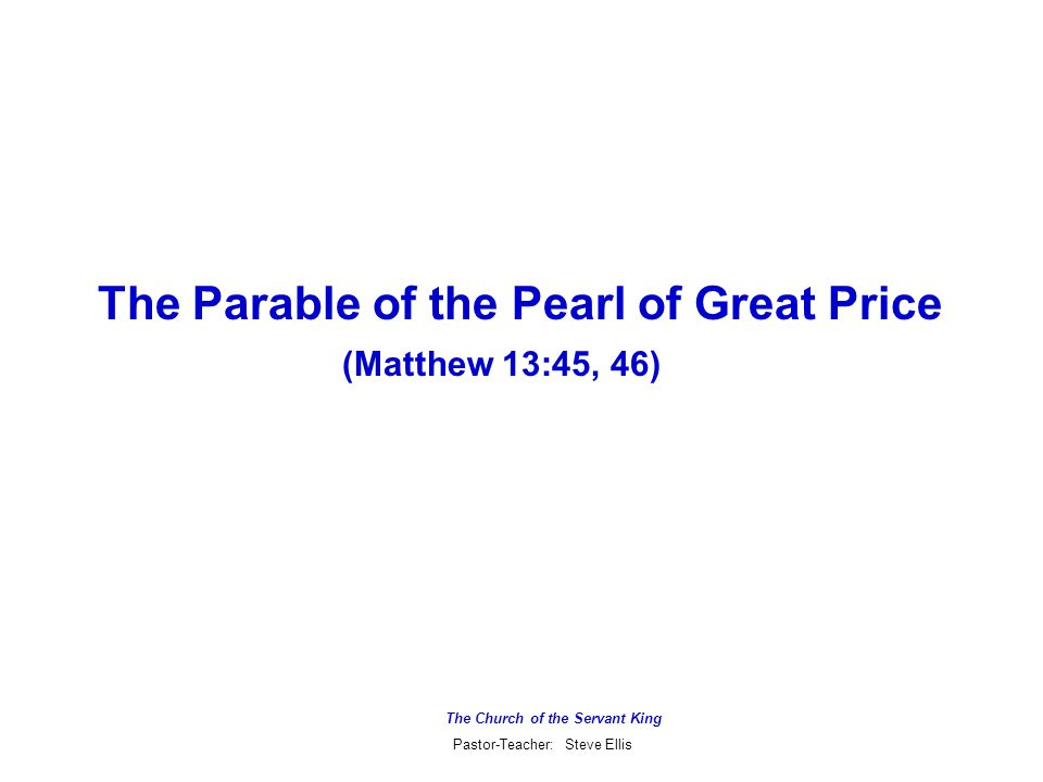 The Church of the Servant King Pastor-Teacher: Steve Ellis The Parable of the Pearl of Great Price (Matthew 13:45, 46)