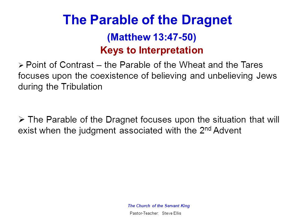 The Church of the Servant King Pastor-Teacher: Steve Ellis The Parable of the Dragnet (Matthew 13:47-50)  Point of Contrast – the Parable of the Wheat and the Tares focuses upon the coexistence of believing and unbelieving Jews during the Tribulation  The Parable of the Dragnet focuses upon the situation that will exist when the judgment associated with the 2 nd Advent Keys to Interpretation