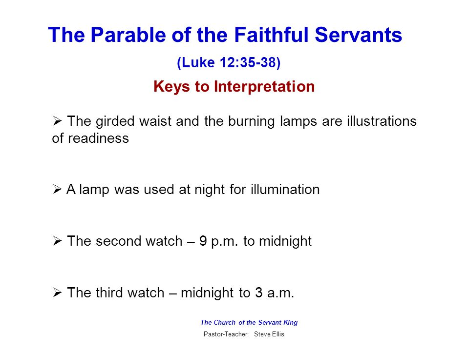 The Church of the Servant King Pastor-Teacher: Steve Ellis The Parable of the Faithful Servants  The girded waist and the burning lamps are illustrations of readiness  A lamp was used at night for illumination  The second watch – 9 p.m.