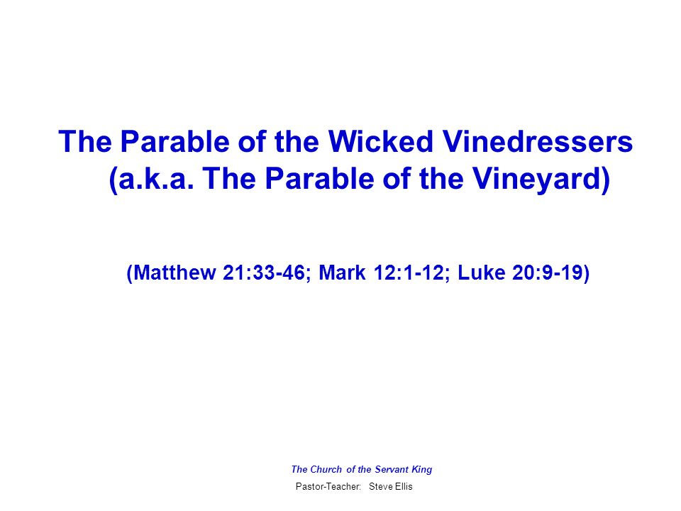 The Church of the Servant King Pastor-Teacher: Steve Ellis The Parable of the Wicked Vinedressers (a.k.a.