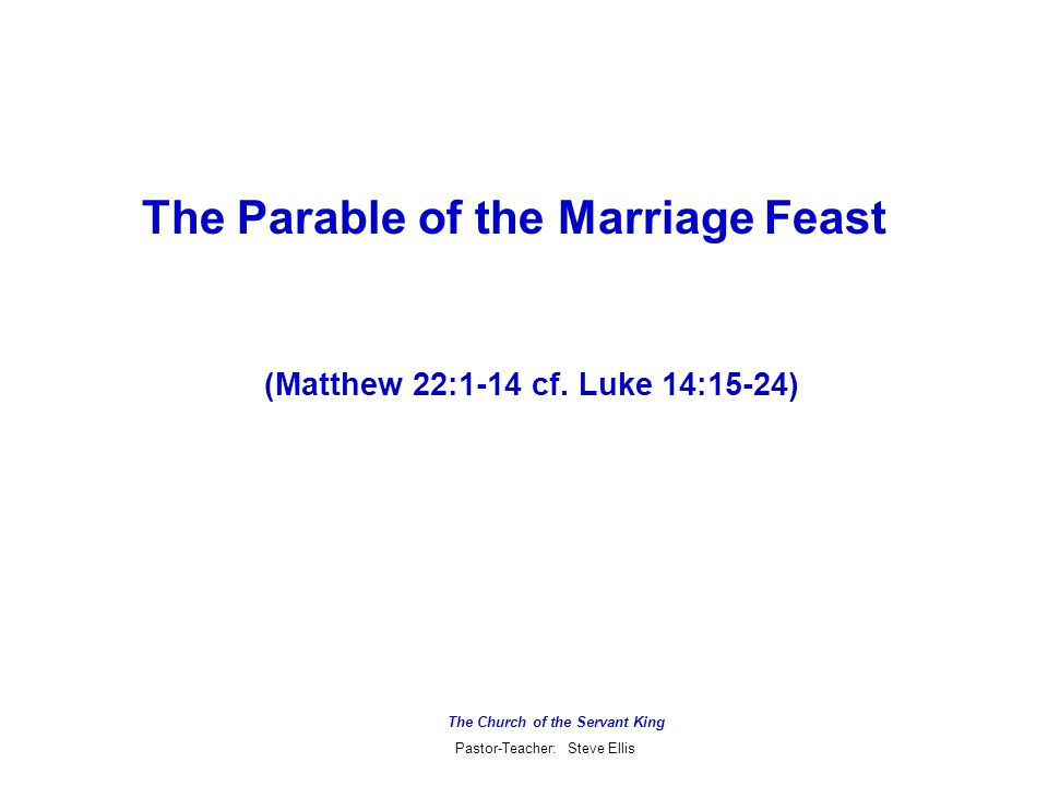 The Church of the Servant King Pastor-Teacher: Steve Ellis The Parable of the Marriage Feast (Matthew 22:1-14 cf.