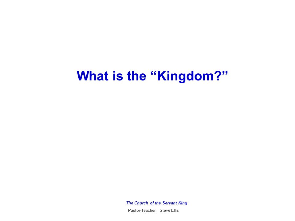 The Church of the Servant King Pastor-Teacher: Steve Ellis What is the Kingdom?  It is NOT simply a reference to the hearts of believers  It is NOT simply a reference to the general sovereignty of God over the universe