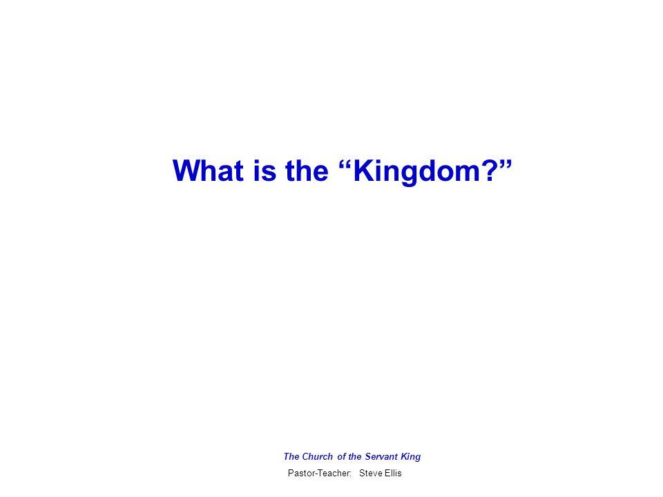 The Church of the Servant King Pastor-Teacher: Steve Ellis What is the Kingdom