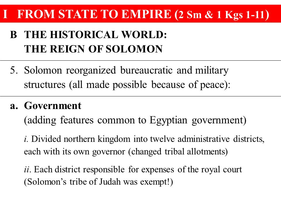 IFROM STATE TO EMPIRE ( 2 Sm & 1 Kgs 1-11 ) BTHE HISTORICAL WORLD: THE REIGN OF SOLOMON 5.Solomon reorganized bureaucratic and military structures (all made possible because of peace): a.Government (adding features common to Egyptian government) i.