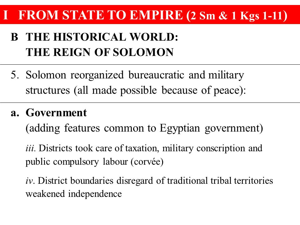 IFROM STATE TO EMPIRE ( 2 Sm & 1 Kgs 1-11 ) BTHE HISTORICAL WORLD: THE REIGN OF SOLOMON 5.Solomon reorganized bureaucratic and military structures (all made possible because of peace): a.Government (adding features common to Egyptian government) iii.