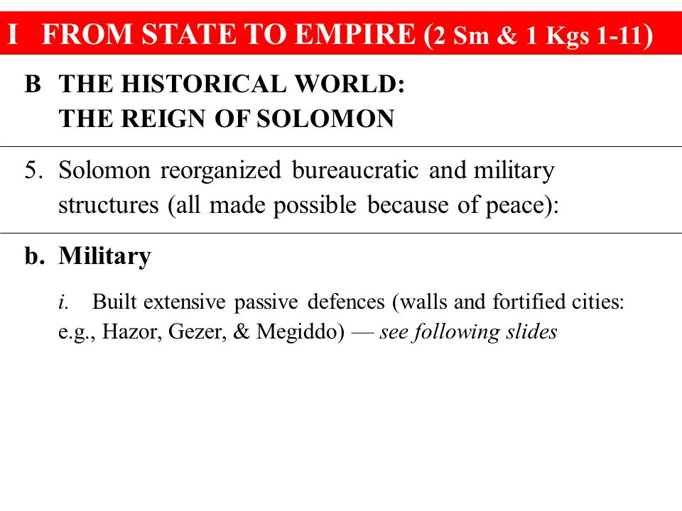 IFROM STATE TO EMPIRE ( 2 Sm & 1 Kgs 1-11 ) BTHE HISTORICAL WORLD: THE REIGN OF SOLOMON 5.Solomon reorganized bureaucratic and military structures (all made possible because of peace): b.Military i.Built extensive passive defences (walls and fortified cities: e.g., Hazor, Gezer, & Megiddo) — see following slides