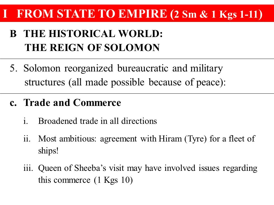 IFROM STATE TO EMPIRE ( 2 Sm & 1 Kgs 1-11 ) BTHE HISTORICAL WORLD: THE REIGN OF SOLOMON 5.Solomon reorganized bureaucratic and military structures (all made possible because of peace): c.Trade and Commerce i.Broadened trade in all directions ii.Most ambitious: agreement with Hiram (Tyre) for a fleet of ships.