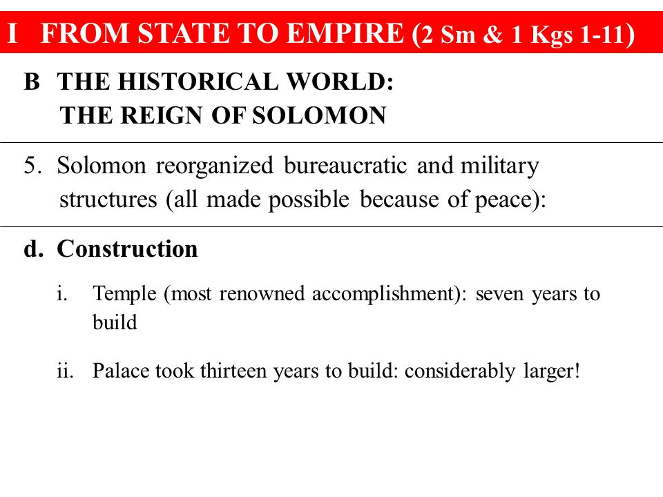 IFROM STATE TO EMPIRE ( 2 Sm & 1 Kgs 1-11 ) BTHE HISTORICAL WORLD: THE REIGN OF SOLOMON 5.Solomon reorganized bureaucratic and military structures (all made possible because of peace): d.Construction i.Temple (most renowned accomplishment): seven years to build ii.Palace took thirteen years to build: considerably larger!