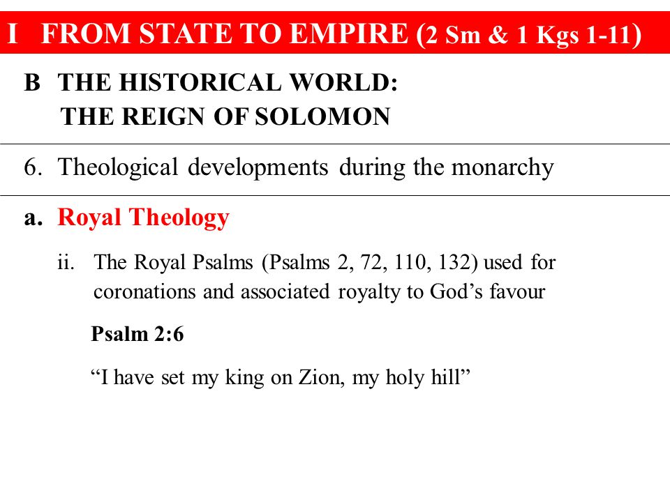 IFROM STATE TO EMPIRE ( 2 Sm & 1 Kgs 1-11 ) BTHE HISTORICAL WORLD: THE REIGN OF SOLOMON 6.Theological developments during the monarchy a.Royal Theolog