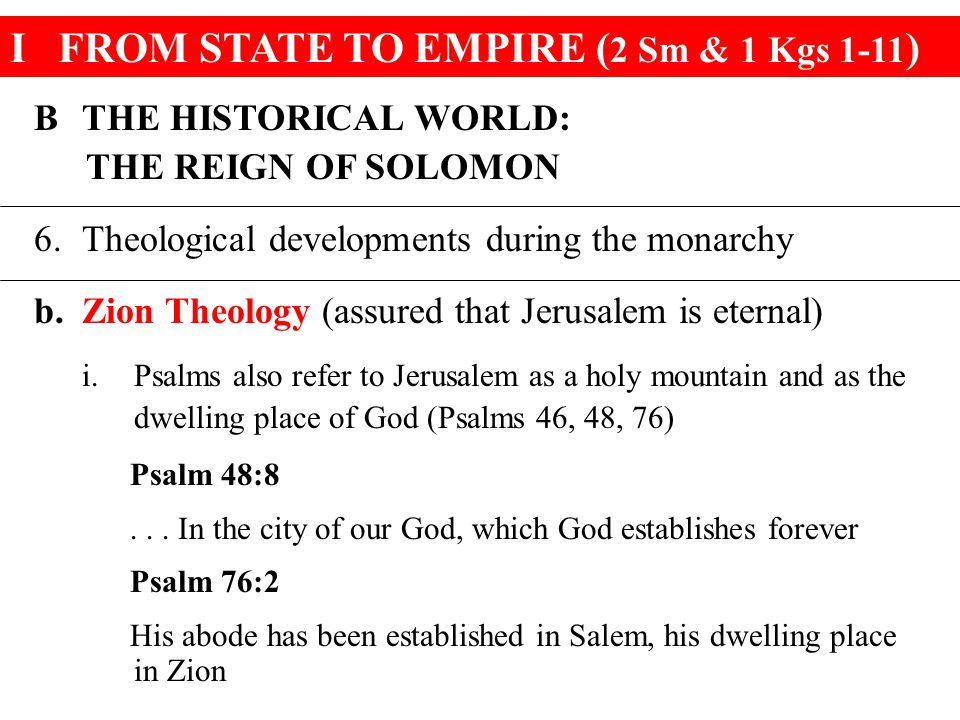 IFROM STATE TO EMPIRE ( 2 Sm & 1 Kgs 1-11 ) BTHE HISTORICAL WORLD: THE REIGN OF SOLOMON 6.Theological developments during the monarchy b.Zion Theology
