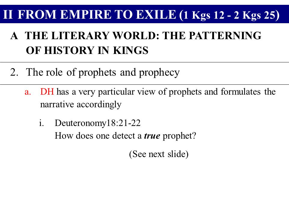 IIFROM EMPIRE TO EXILE ( 1 Kgs 12 - 2 Kgs 25 ) ATHE LITERARY WORLD: THE PATTERNING OF HISTORY IN KINGS 2.The role of prophets and prophecy a.DH has a very particular view of prophets and formulates the narrative accordingly i.Deuteronomy18:21-22 How does one detect a true prophet.