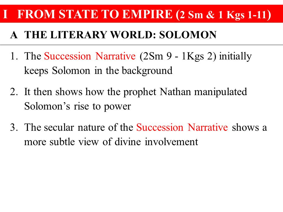 IFROM STATE TO EMPIRE ( 2 Sm & 1 Kgs 1-11 ) A THE LITERARY WORLD: SOLOMON 1.The Succession Narrative (2Sm 9 - 1Kgs 2) initially keeps Solomon in the background 2.It then shows how the prophet Nathan manipulated Solomon's rise to power 3.The secular nature of the Succession Narrative shows a more subtle view of divine involvement