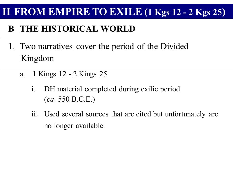 IIFROM EMPIRE TO EXILE ( 1 Kgs 12 - 2 Kgs 25 ) BTHE HISTORICAL WORLD 1.Two narratives cover the period of the Divided Kingdom a.1 Kings 12 - 2 Kings 2