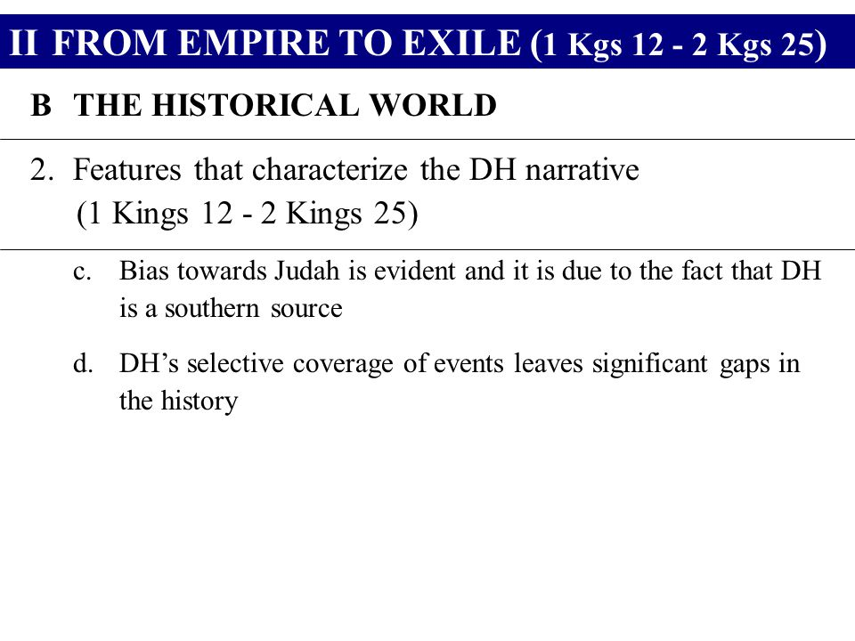 IIFROM EMPIRE TO EXILE ( 1 Kgs 12 - 2 Kgs 25 ) BTHE HISTORICAL WORLD 2.Features that characterize the DH narrative (1 Kings 12 - 2 Kings 25) c.Bias towards Judah is evident and it is due to the fact that DH is a southern source d.DH's selective coverage of events leaves significant gaps in the history
