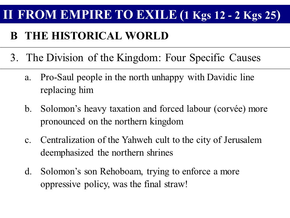 IIFROM EMPIRE TO EXILE ( 1 Kgs 12 - 2 Kgs 25 ) BTHE HISTORICAL WORLD 3.The Division of the Kingdom: Four Specific Causes a.Pro-Saul people in the nort