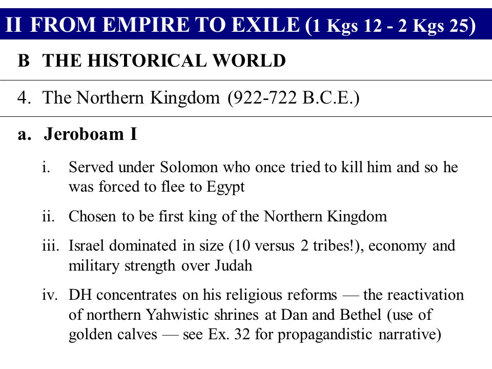 IIFROM EMPIRE TO EXILE ( 1 Kgs 12 - 2 Kgs 25 ) BTHE HISTORICAL WORLD 4.The Northern Kingdom (922-722 B.C.E.) a.Jeroboam I i.Served under Solomon who once tried to kill him and so he was forced to flee to Egypt ii.Chosen to be first king of the Northern Kingdom iii.Israel dominated in size (10 versus 2 tribes!), economy and military strength over Judah iv.DH concentrates on his religious reforms — the reactivation of northern Yahwistic shrines at Dan and Bethel (use of golden calves — see Ex.