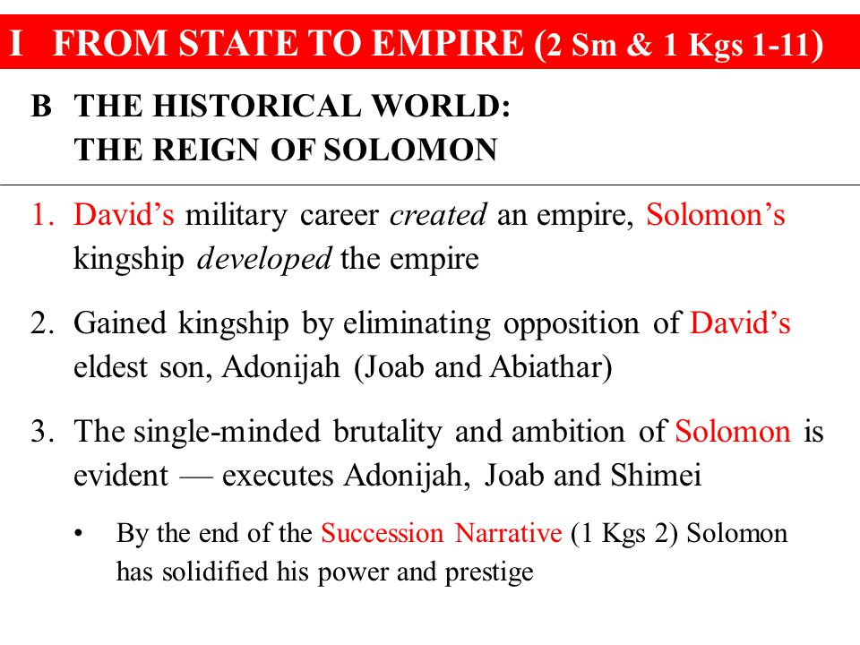 IFROM STATE TO EMPIRE ( 2 Sm & 1 Kgs 1-11 ) BTHE HISTORICAL WORLD: THE REIGN OF SOLOMON 1.David's military career created an empire, Solomon's kingship developed the empire 2.Gained kingship by eliminating opposition of David's eldest son, Adonijah (Joab and Abiathar) 3.The single-minded brutality and ambition of Solomon is evident — executes Adonijah, Joab and Shimei By the end of the Succession Narrative (1 Kgs 2) Solomon has solidified his power and prestige