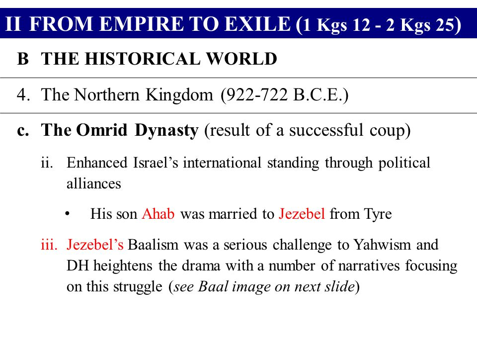 IIFROM EMPIRE TO EXILE ( 1 Kgs 12 - 2 Kgs 25 ) BTHE HISTORICAL WORLD 4.The Northern Kingdom (922-722 B.C.E.) c.The Omrid Dynasty (result of a successf