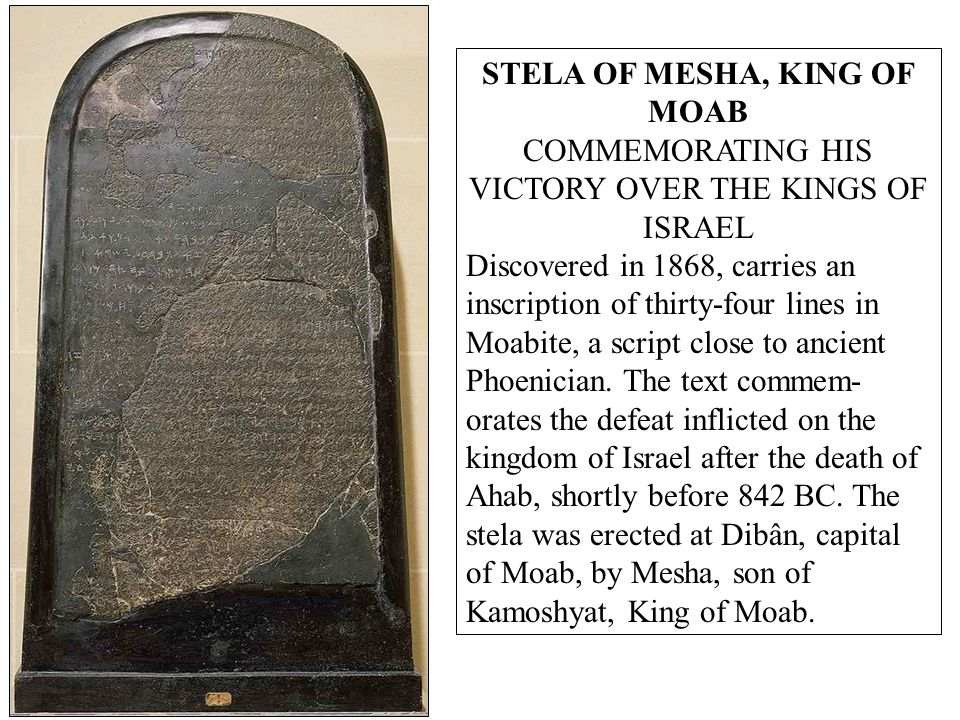STELA OF MESHA, KING OF MOAB COMMEMORATING HIS VICTORY OVER THE KINGS OF ISRAEL Discovered in 1868, carries an inscription of thirty-four lines in Moabite, a script close to ancient Phoenician.