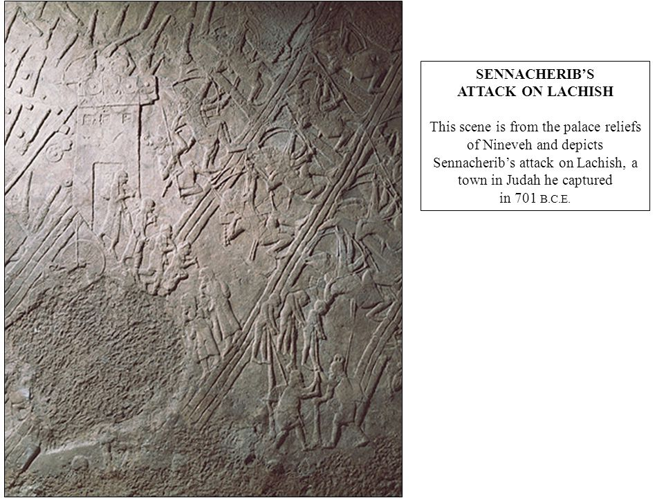SENNACHERIB'S ATTACK ON LACHISH This scene is from the palace reliefs of Nineveh and depicts Sennacherib's attack on Lachish, a town in Judah he captured in 701 B.C.E.