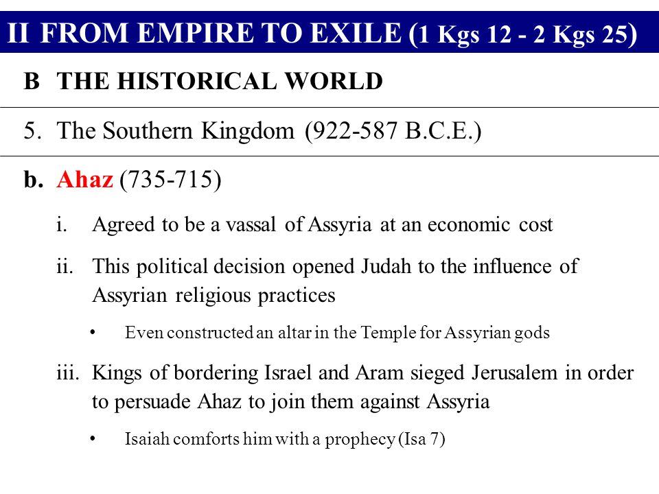 IIFROM EMPIRE TO EXILE ( 1 Kgs 12 - 2 Kgs 25 ) BTHE HISTORICAL WORLD 5.The Southern Kingdom (922-587 B.C.E.) b.Ahaz (735-715) i.Agreed to be a vassal of Assyria at an economic cost ii.This political decision opened Judah to the influence of Assyrian religious practices Even constructed an altar in the Temple for Assyrian gods iii.Kings of bordering Israel and Aram sieged Jerusalem in order to persuade Ahaz to join them against Assyria Isaiah comforts him with a prophecy (Isa 7)