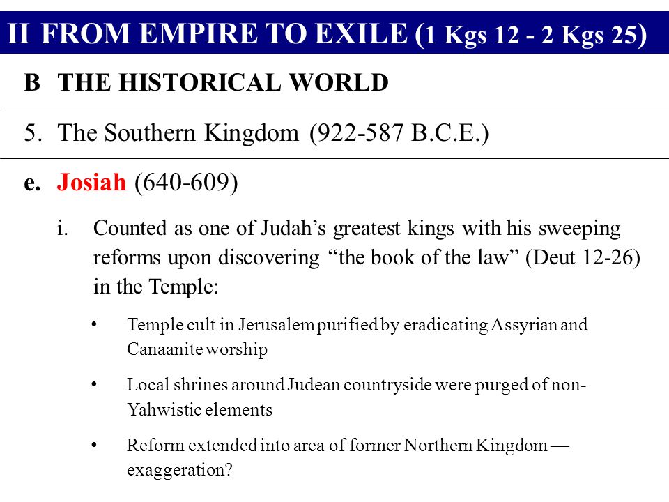 IIFROM EMPIRE TO EXILE ( 1 Kgs 12 - 2 Kgs 25 ) BTHE HISTORICAL WORLD 5.The Southern Kingdom (922-587 B.C.E.) e.Josiah (640-609) i.Counted as one of Judah's greatest kings with his sweeping reforms upon discovering the book of the law (Deut 12-26) in the Temple: Temple cult in Jerusalem purified by eradicating Assyrian and Canaanite worship Local shrines around Judean countryside were purged of non- Yahwistic elements Reform extended into area of former Northern Kingdom — exaggeration