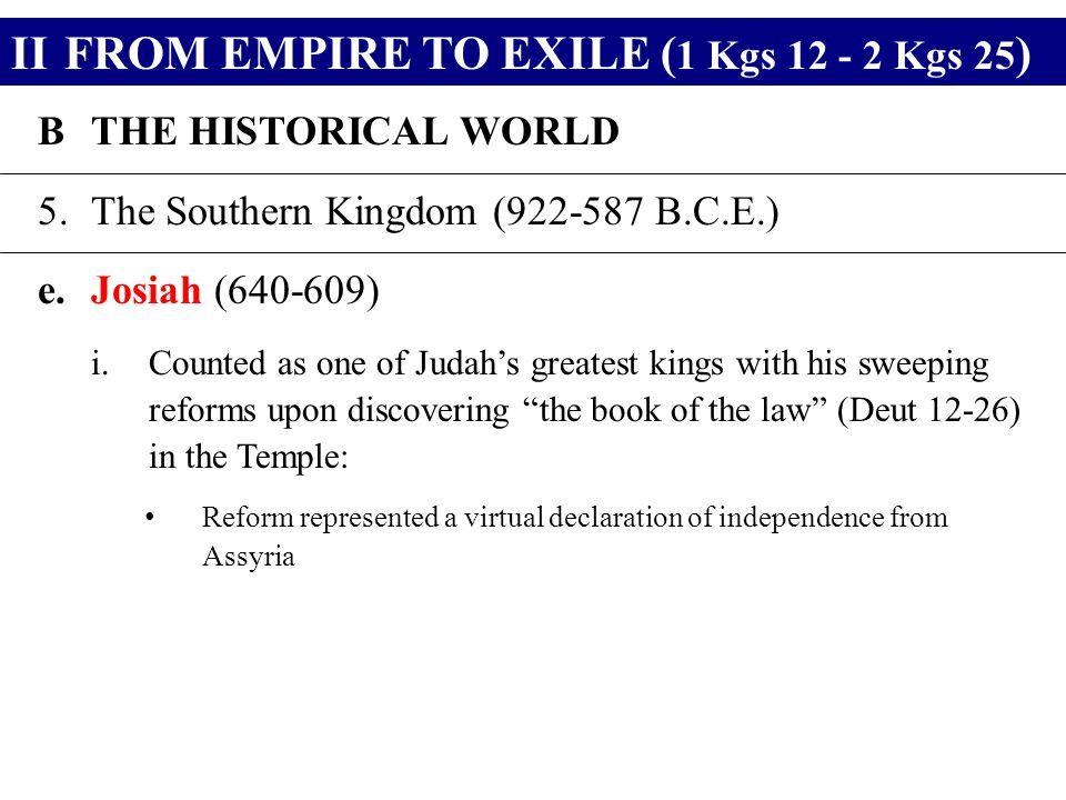 IIFROM EMPIRE TO EXILE ( 1 Kgs 12 - 2 Kgs 25 ) BTHE HISTORICAL WORLD 5.The Southern Kingdom (922-587 B.C.E.) e.Josiah (640-609) i.Counted as one of Judah's greatest kings with his sweeping reforms upon discovering the book of the law (Deut 12-26) in the Temple: Reform represented a virtual declaration of independence from Assyria