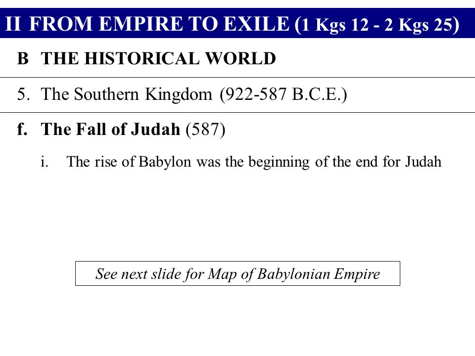 IIFROM EMPIRE TO EXILE ( 1 Kgs 12 - 2 Kgs 25 ) BTHE HISTORICAL WORLD 5.The Southern Kingdom (922-587 B.C.E.) f.The Fall of Judah (587) i.The rise of B