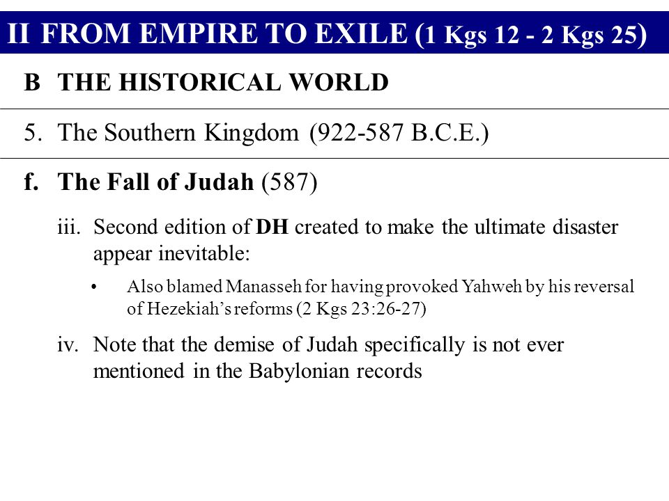 IIFROM EMPIRE TO EXILE ( 1 Kgs 12 - 2 Kgs 25 ) BTHE HISTORICAL WORLD 5.The Southern Kingdom (922-587 B.C.E.) f.The Fall of Judah (587) iii.Second edition of DH created to make the ultimate disaster appear inevitable: Also blamed Manasseh for having provoked Yahweh by his reversal of Hezekiah's reforms (2 Kgs 23:26-27) iv.Note that the demise of Judah specifically is not ever mentioned in the Babylonian records