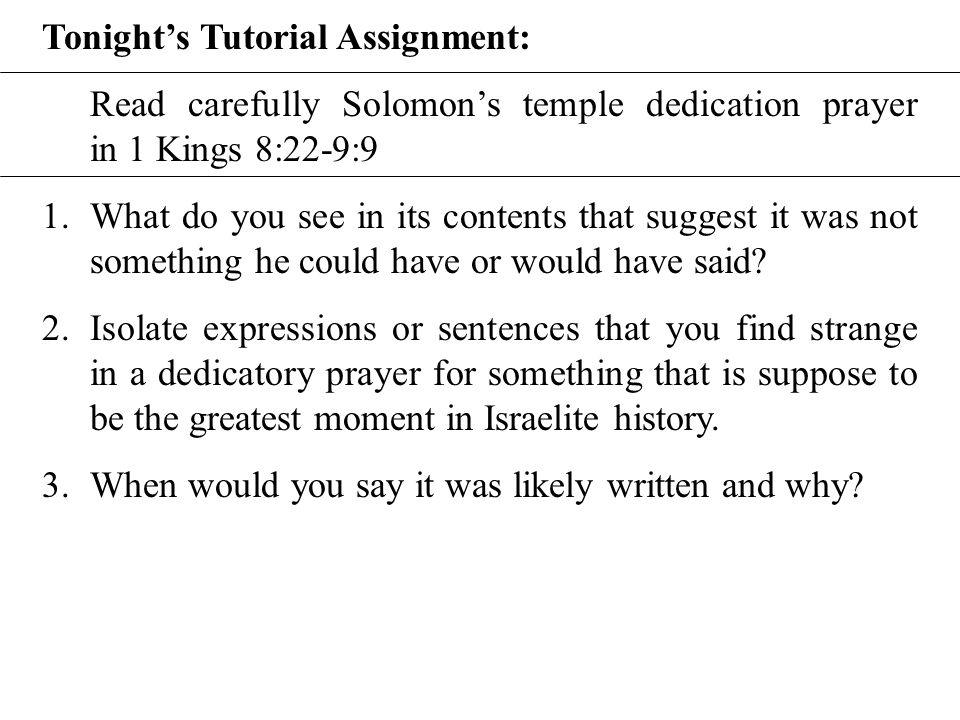 Tonight's Tutorial Assignment: Read carefully Solomon's temple dedication prayer in 1 Kings 8:22-9:9 1.What do you see in its contents that suggest it was not something he could have or would have said.