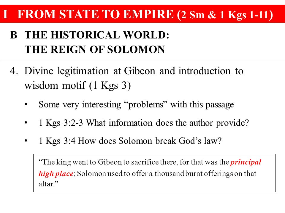 IFROM STATE TO EMPIRE ( 2 Sm & 1 Kgs 1-11 ) BTHE HISTORICAL WORLD: THE REIGN OF SOLOMON 4.Divine legitimation at Gibeon and introduction to wisdom motif (1 Kgs 3) Some very interesting problems with this passage 1 Kgs 3:2-3 What information does the author provide.