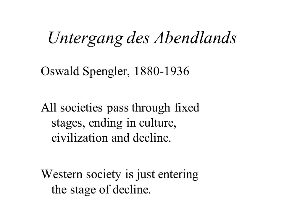 Untergang des Abendlands Oswald Spengler, 1880-1936 All societies pass through fixed stages, ending in culture, civilization and decline.